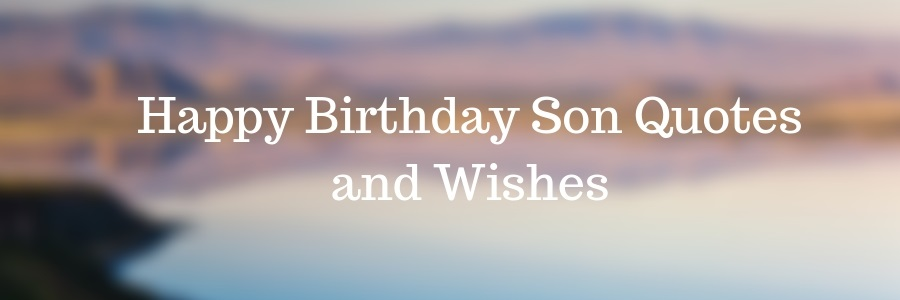 55 Happy Birthday Son Quotes And Wishes From Mom And Dad
